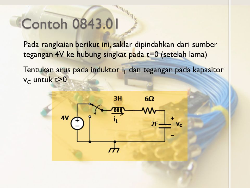 Contoh 0843.01 Pada rangkaian berikut ini, saklar dipindahkan dari sumber tegangan 4V ke hubung singkat pada t=0 (setelah lama)