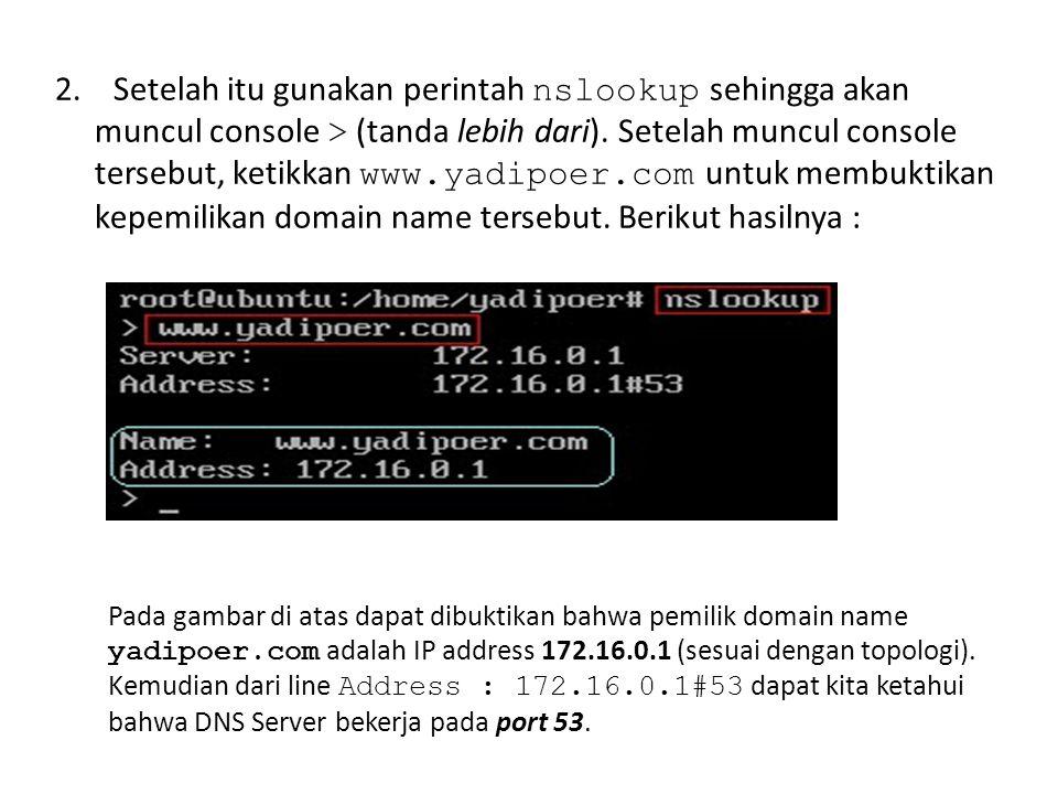 2. Setelah itu gunakan perintah nslookup sehingga akan muncul console > (tanda lebih dari). Setelah muncul console tersebut, ketikkan www.yadipoer.com untuk membuktikan kepemilikan domain name tersebut. Berikut hasilnya :