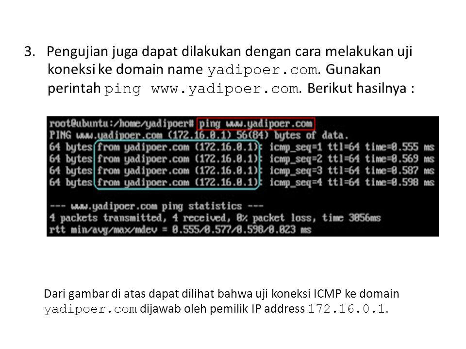3. Pengujian juga dapat dilakukan dengan cara melakukan uji koneksi ke domain name yadipoer.com. Gunakan perintah ping www.yadipoer.com. Berikut hasilnya :