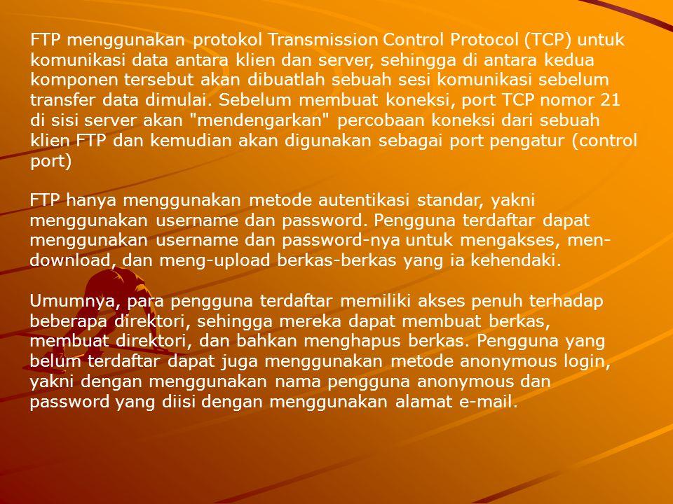 FTP menggunakan protokol Transmission Control Protocol (TCP) untuk komunikasi data antara klien dan server, sehingga di antara kedua komponen tersebut akan dibuatlah sebuah sesi komunikasi sebelum transfer data dimulai. Sebelum membuat koneksi, port TCP nomor 21 di sisi server akan mendengarkan percobaan koneksi dari sebuah klien FTP dan kemudian akan digunakan sebagai port pengatur (control port)