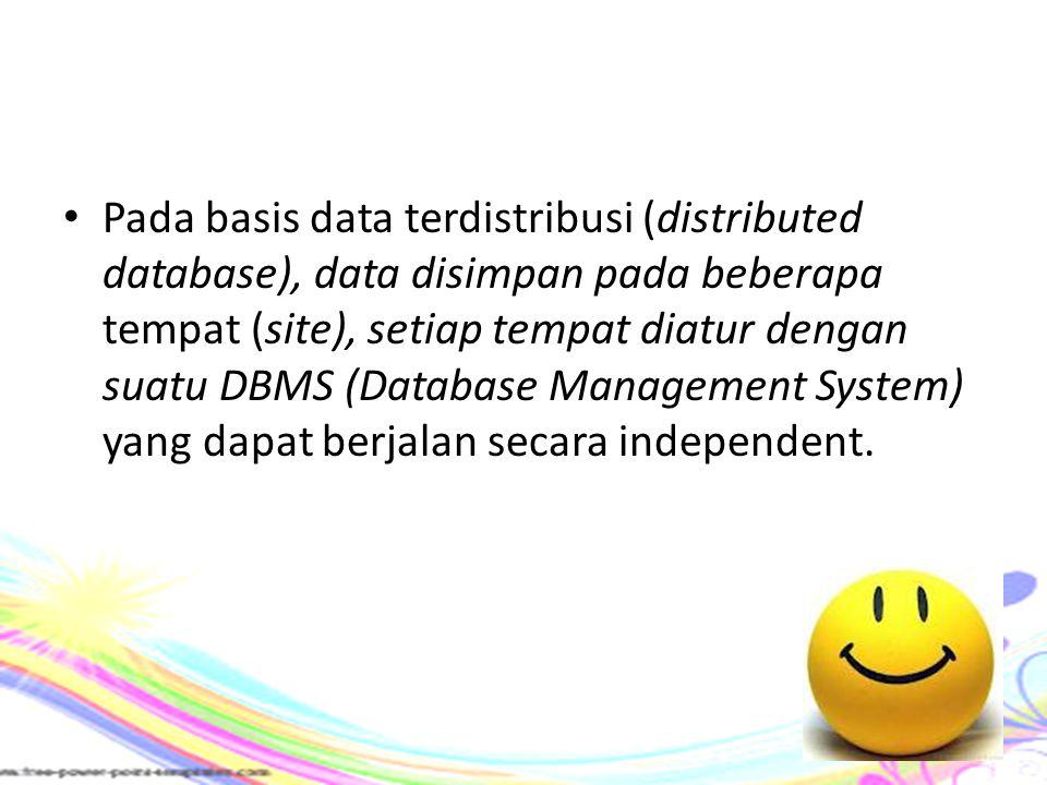 Pada basis data terdistribusi (distributed database), data disimpan pada beberapa tempat (site), setiap tempat diatur dengan suatu DBMS (Database Management System) yang dapat berjalan secara independent.