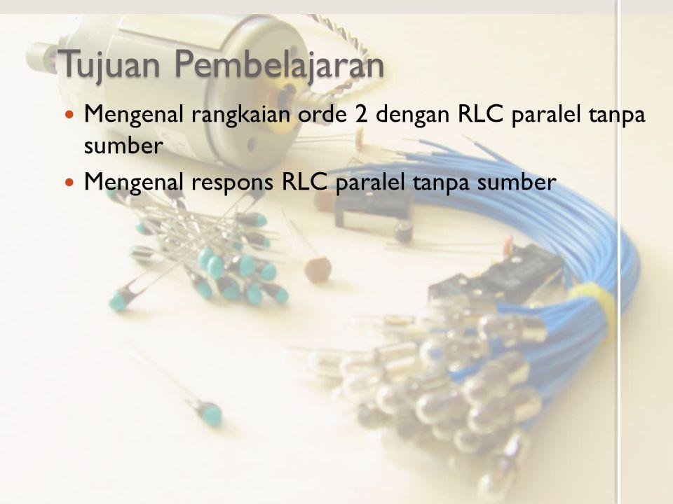 Tujuan Pembelajaran Mengenal rangkaian orde 2 dengan RLC paralel tanpa sumber.