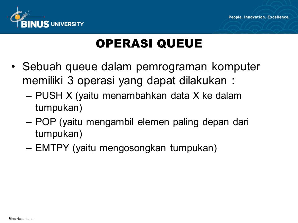 OPERASI QUEUE Sebuah queue dalam pemrograman komputer memiliki 3 operasi yang dapat dilakukan : PUSH X (yaitu menambahkan data X ke dalam tumpukan)