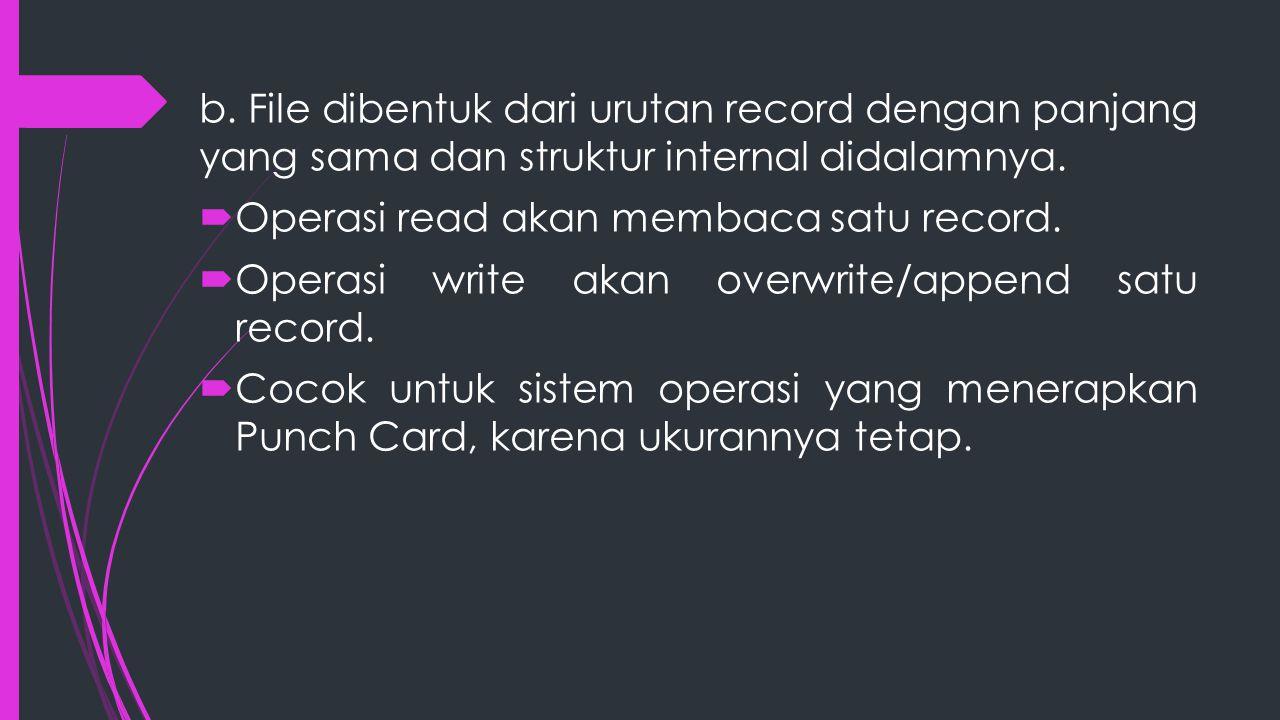 b. File dibentuk dari urutan record dengan panjang yang sama dan struktur internal didalamnya.