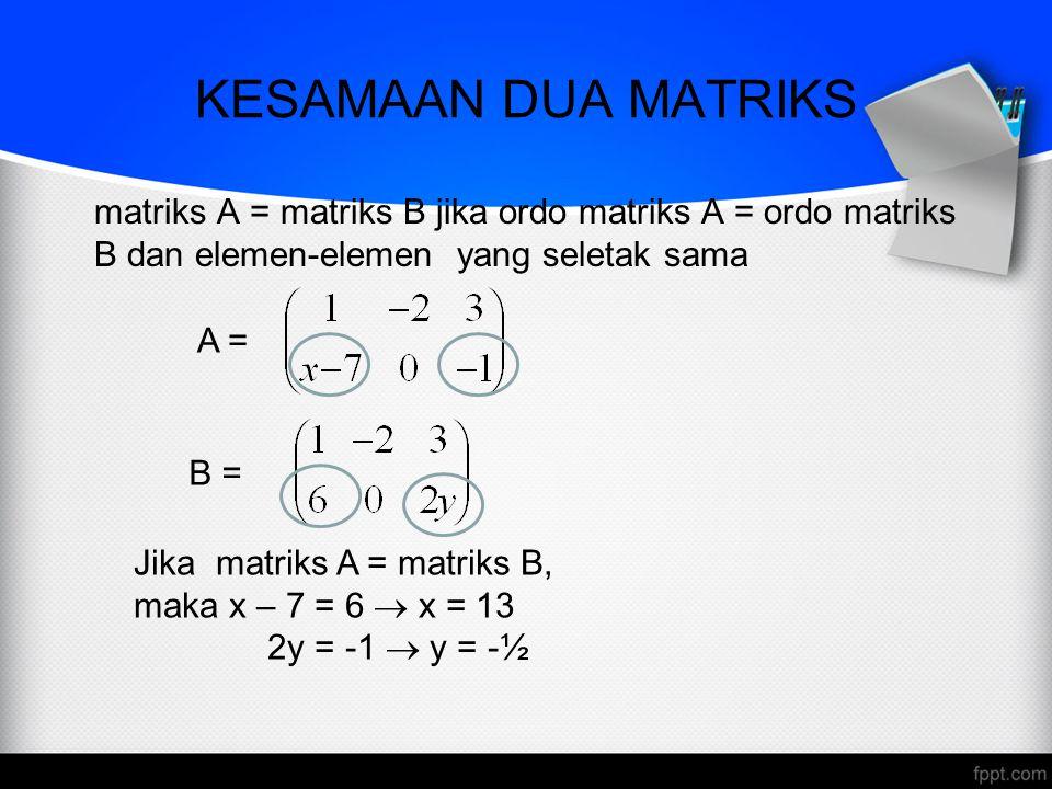 KESAMAAN DUA MATRIKS matriks A = matriks B jika ordo matriks A = ordo matriks B dan elemen-elemen yang seletak sama.