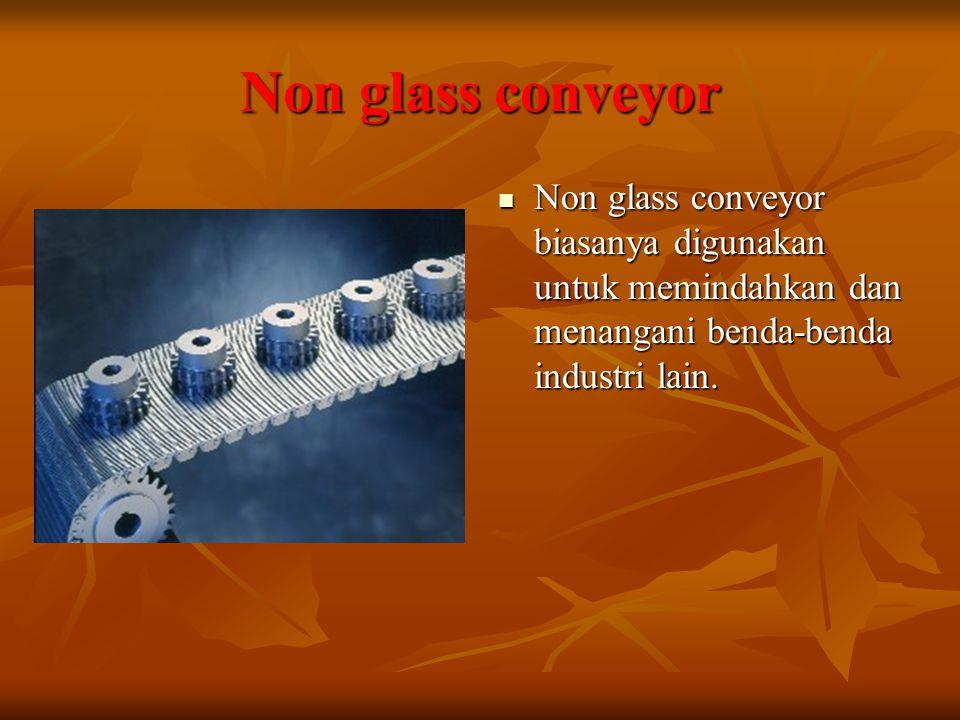 Non glass conveyor Non glass conveyor biasanya digunakan untuk memindahkan dan menangani benda-benda industri lain.