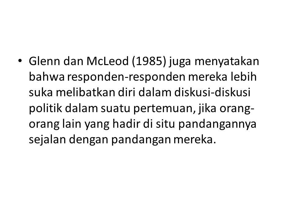 Glenn dan McLeod (1985) juga menyatakan bahwa responden-responden mereka lebih suka melibatkan diri dalam diskusi-diskusi politik dalam suatu pertemuan, jika orang-orang lain yang hadir di situ pandangannya sejalan dengan pandangan mereka.