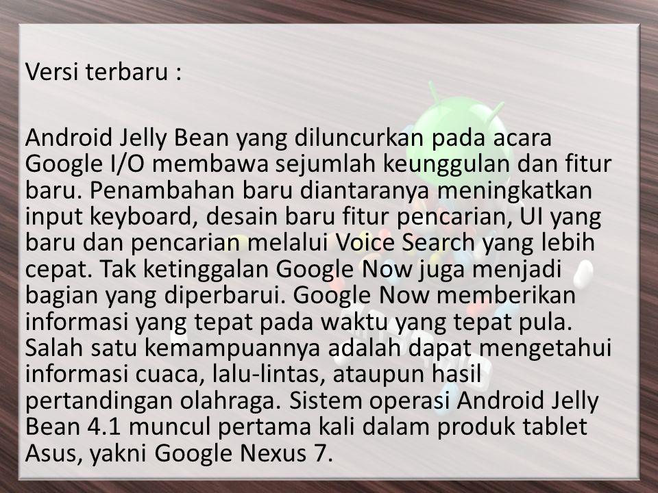 Versi terbaru : Android Jelly Bean yang diluncurkan pada acara Google I/O membawa sejumlah keunggulan dan fitur baru.