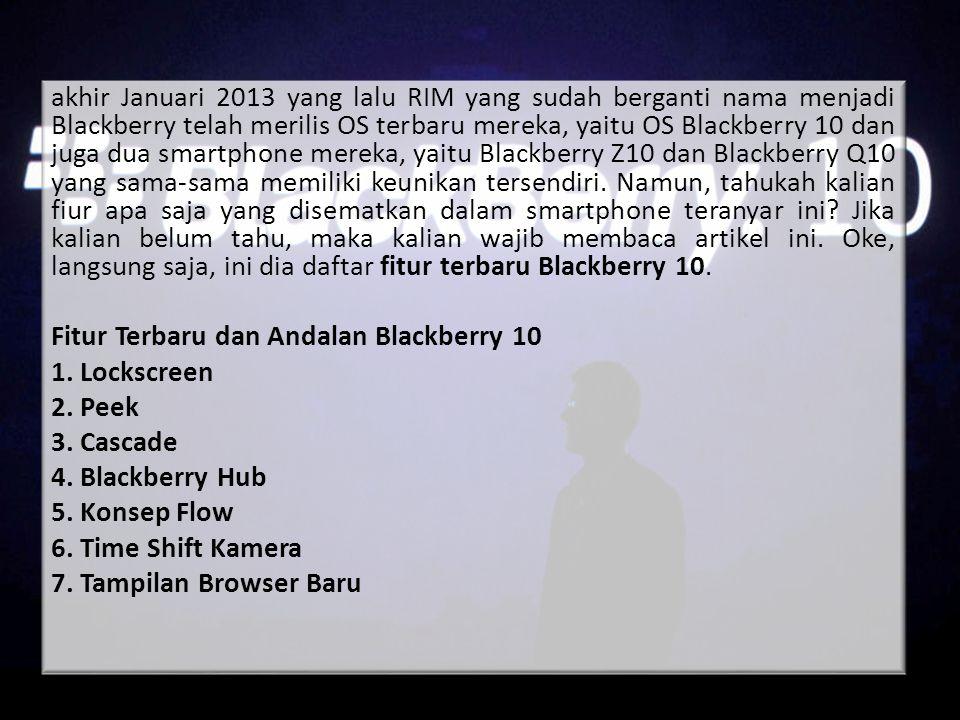 akhir Januari 2013 yang lalu RIM yang sudah berganti nama menjadi Blackberry telah merilis OS terbaru mereka, yaitu OS Blackberry 10 dan juga dua smartphone mereka, yaitu Blackberry Z10 dan Blackberry Q10 yang sama-sama memiliki keunikan tersendiri.