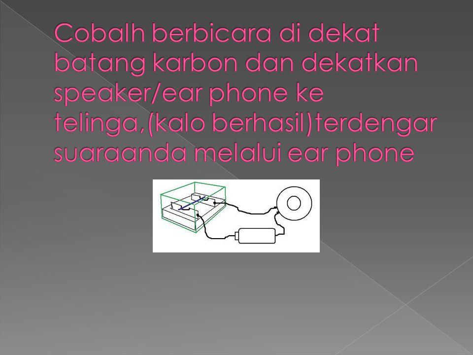 Cobalh berbicara di dekat batang karbon dan dekatkan speaker/ear phone ke telinga,(kalo berhasil)terdengar suaraanda melalui ear phone