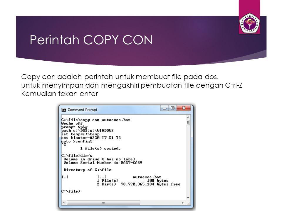 Perintah COPY CON Copy con adalah perintah untuk membuat file pada dos. untuk menyimpan dan mengakhiri pembuatan file cengan Ctrl-Z.