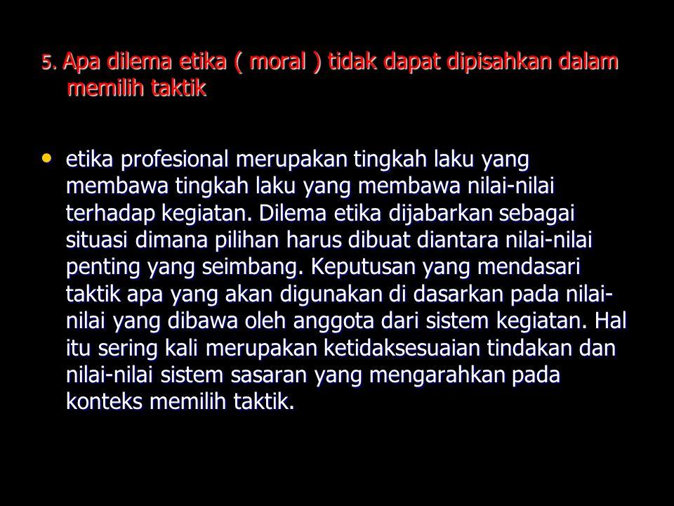 5. Apa dilema etika ( moral ) tidak dapat dipisahkan dalam memilih taktik