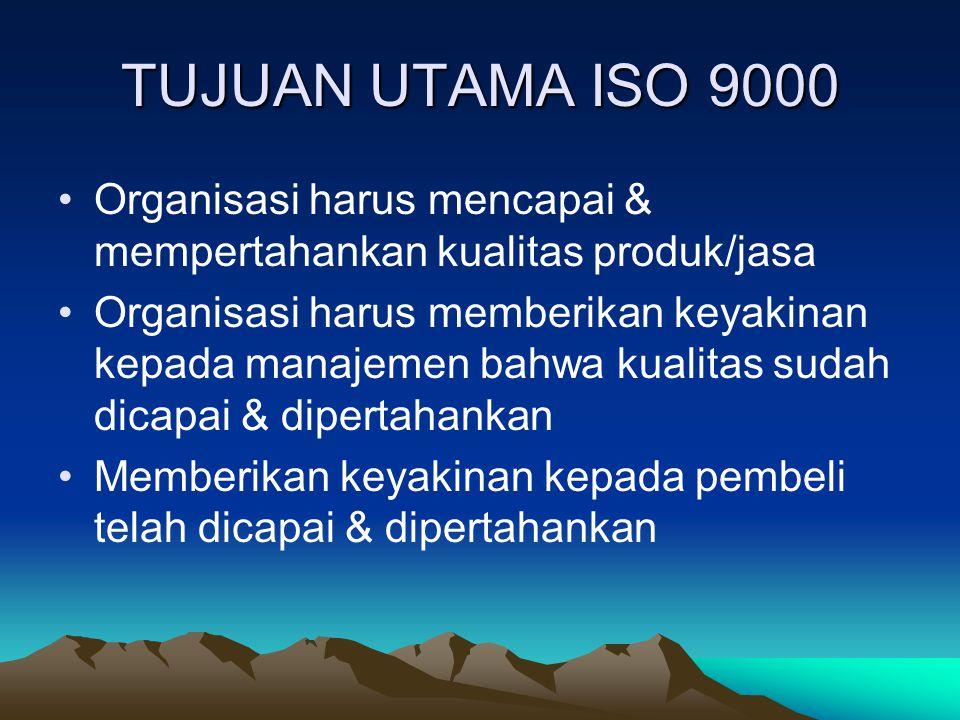 TUJUAN UTAMA ISO 9000 Organisasi harus mencapai & mempertahankan kualitas produk/jasa.