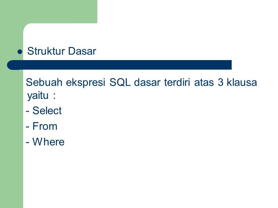 Struktur Dasar Sebuah ekspresi SQL dasar terdiri atas 3 klausa yaitu : - Select - From - Where