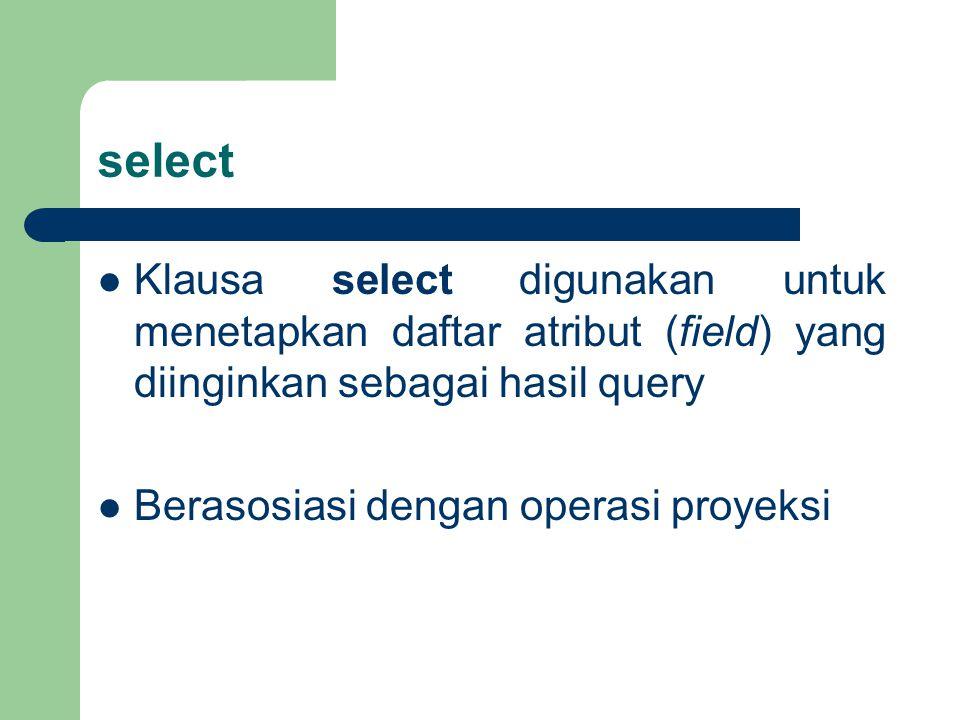 select Klausa select digunakan untuk menetapkan daftar atribut (field) yang diinginkan sebagai hasil query.