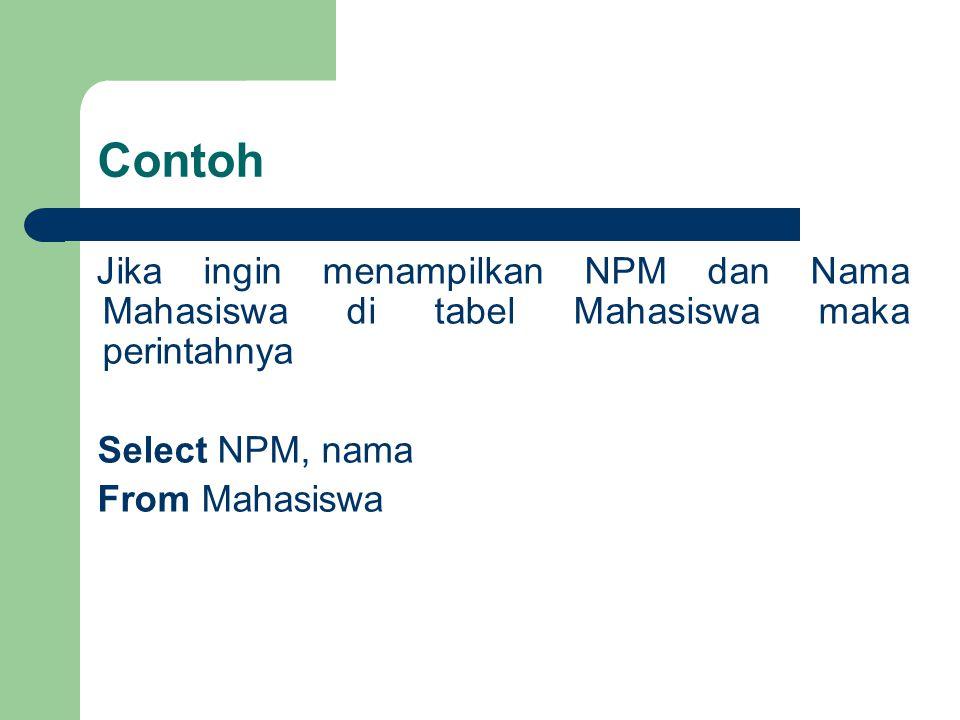 Contoh Jika ingin menampilkan NPM dan Nama Mahasiswa di tabel Mahasiswa maka perintahnya. Select NPM, nama.