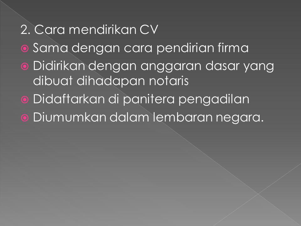 2. Cara mendirikan CV Sama dengan cara pendirian firma. Didirikan dengan anggaran dasar yang dibuat dihadapan notaris.