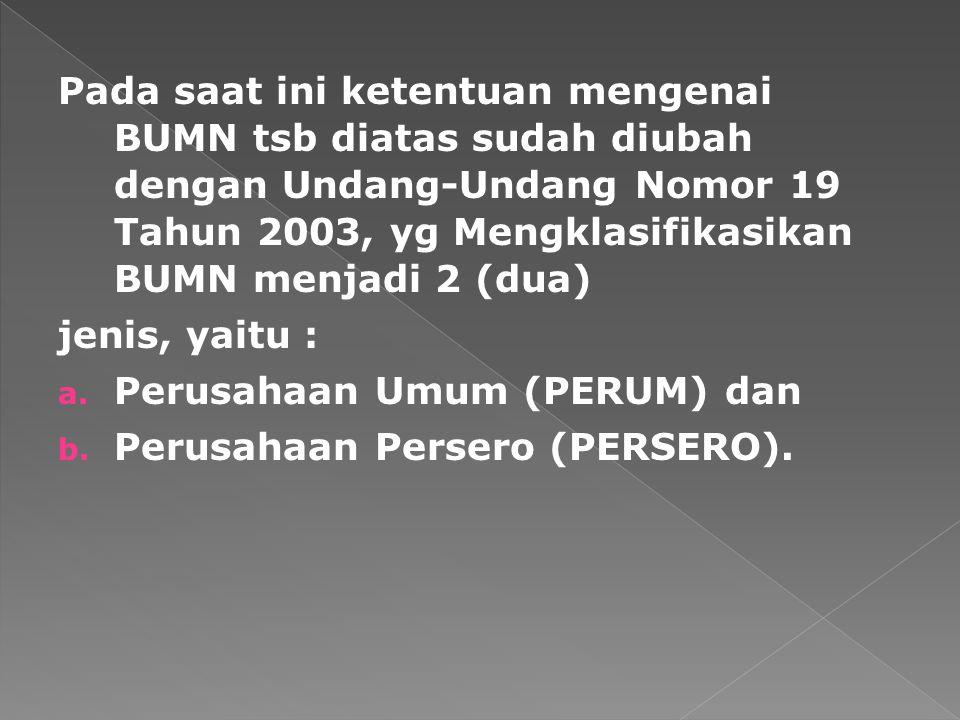 Pada saat ini ketentuan mengenai BUMN tsb diatas sudah diubah dengan Undang-Undang Nomor 19 Tahun 2003, yg Mengklasifikasikan BUMN menjadi 2 (dua)