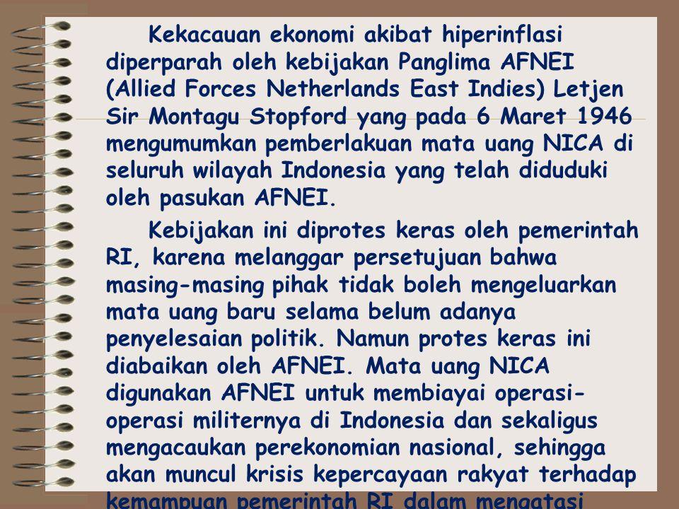 Kekacauan ekonomi akibat hiperinflasi diperparah oleh kebijakan Panglima AFNEI (Allied Forces Netherlands East Indies) Letjen Sir Montagu Stopford yang pada 6 Maret 1946 mengumumkan pemberlakuan mata uang NICA di seluruh wilayah Indonesia yang telah diduduki oleh pasukan AFNEI.