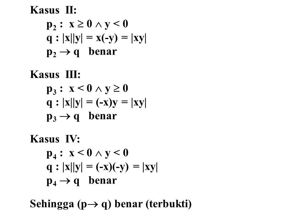 Kasus II: p2 : x  0  y < 0. q : |x||y| = x(-y) = |xy| p2  q benar. Kasus III: p3 : x < 0  y  0.