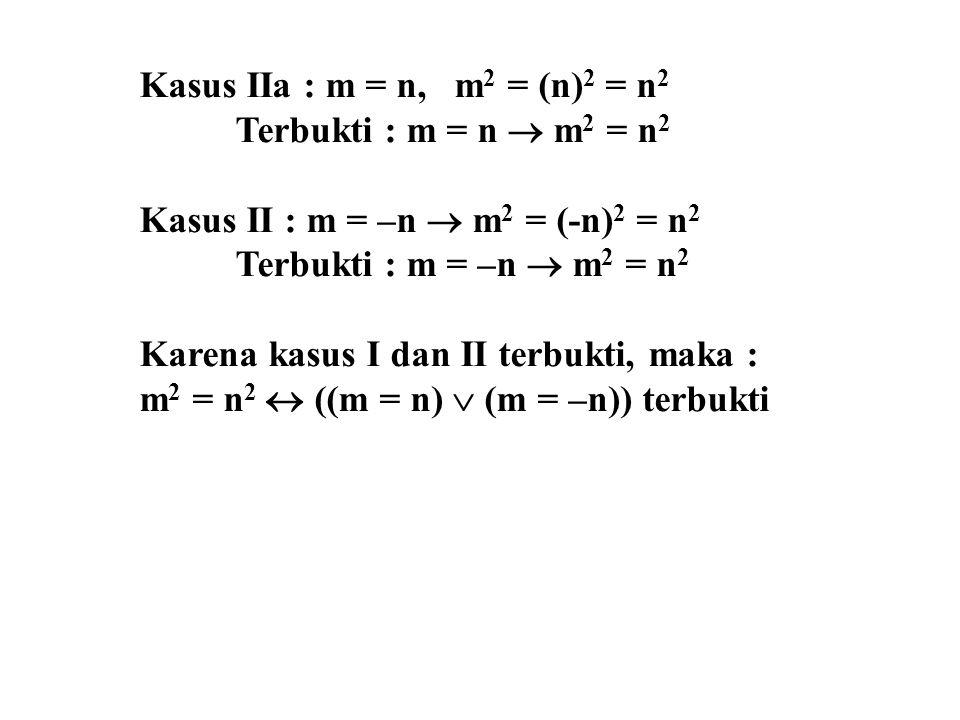 Kasus IIa : m = n, m2 = (n)2 = n2 Terbukti : m = n  m2 = n2. Kasus II : m = –n  m2 = (-n)2 = n2.