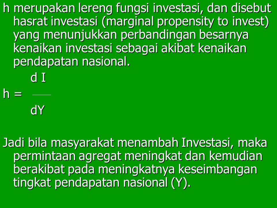 h merupakan lereng fungsi investasi, dan disebut hasrat investasi (marginal propensity to invest) yang menunjukkan perbandingan besarnya kenaikan investasi sebagai akibat kenaikan pendapatan nasional.