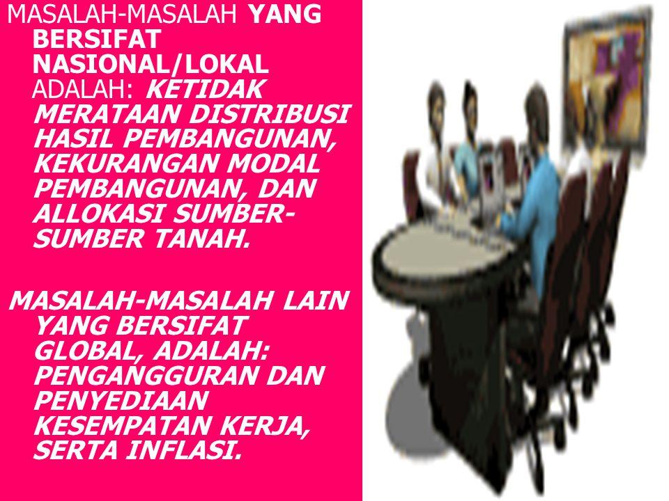 MASALAH-MASALAH YANG BERSIFAT NASIONAL/LOKAL ADALAH: KETIDAK MERATAAN DISTRIBUSI HASIL PEMBANGUNAN, KEKURANGAN MODAL PEMBANGUNAN, DAN ALLOKASI SUMBER-SUMBER TANAH.