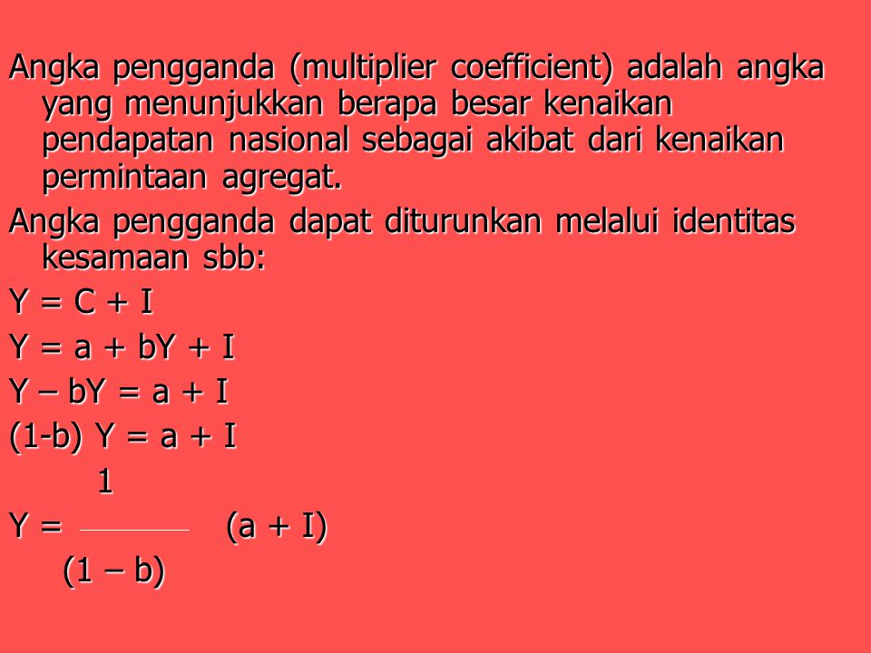 Angka pengganda (multiplier coefficient) adalah angka yang menunjukkan berapa besar kenaikan pendapatan nasional sebagai akibat dari kenaikan permintaan agregat.
