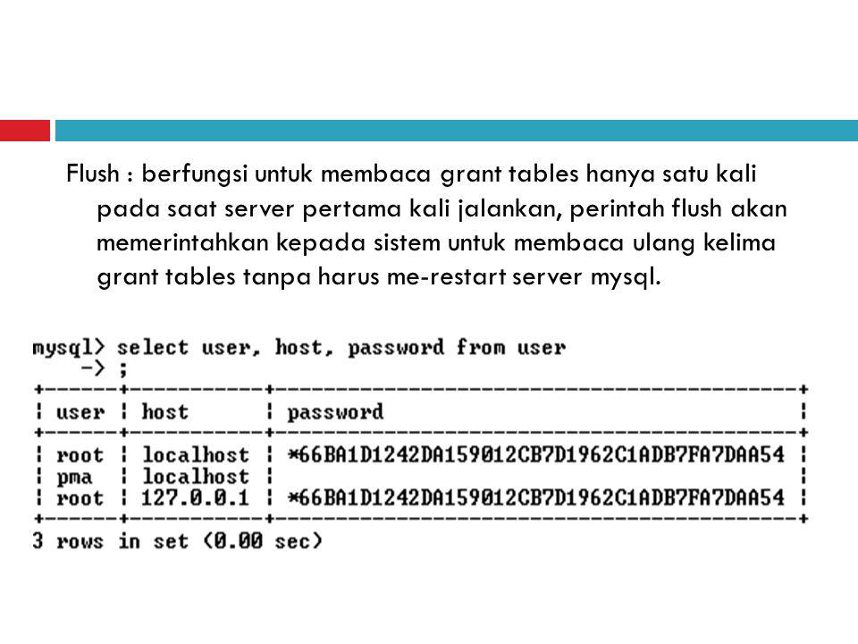 Flush : berfungsi untuk membaca grant tables hanya satu kali pada saat server pertama kali jalankan, perintah flush akan memerintahkan kepada sistem untuk membaca ulang kelima grant tables tanpa harus me-restart server mysql.