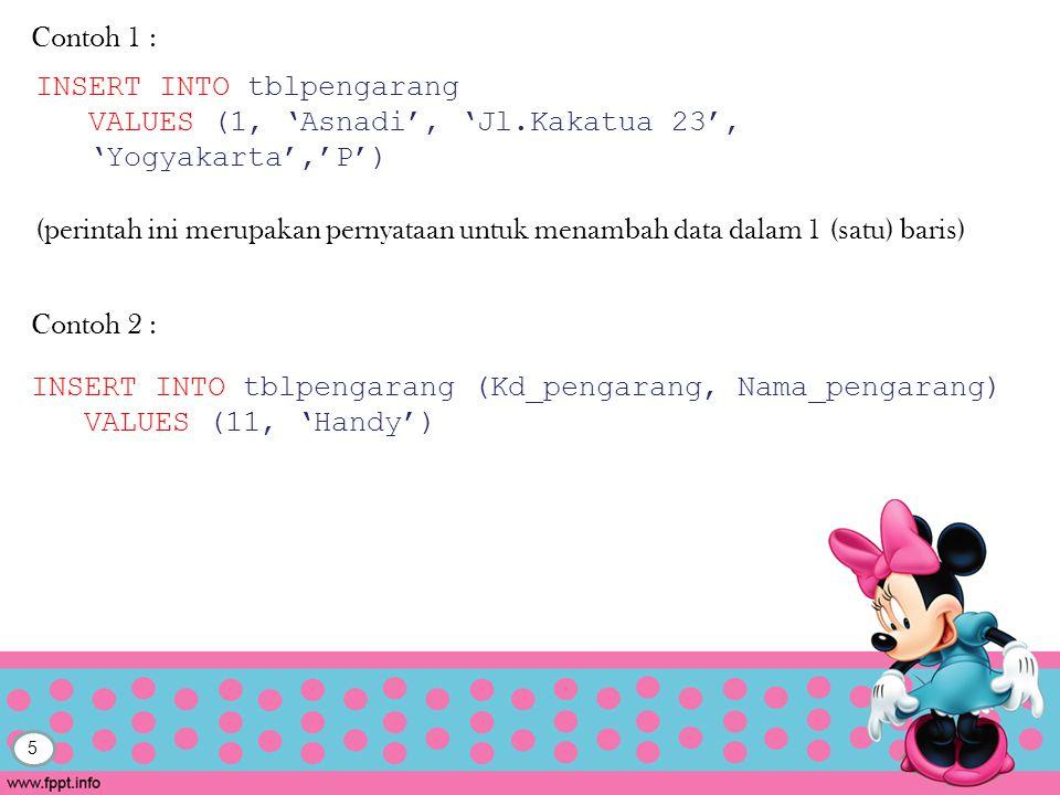 Contoh 1 : INSERT INTO tblpengarang. VALUES (1, 'Asnadi', 'Jl.Kakatua 23', 'Yogyakarta','P')