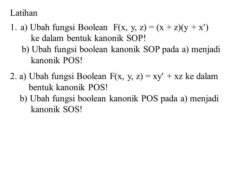 Latihan a) Ubah fungsi Boolean F(x, y, z) = (x + z)(y + x) ke dalam bentuk kanonik SOP! b) Ubah fungsi boolean kanonik SOP pada a) menjadi.