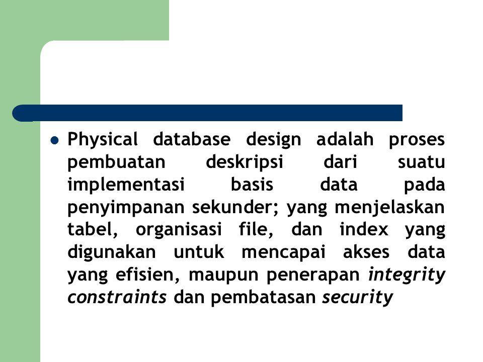 Physical database design adalah proses pembuatan deskripsi dari suatu implementasi basis data pada penyimpanan sekunder; yang menjelaskan tabel, organisasi file, dan index yang digunakan untuk mencapai akses data yang efisien, maupun penerapan integrity constraints dan pembatasan security