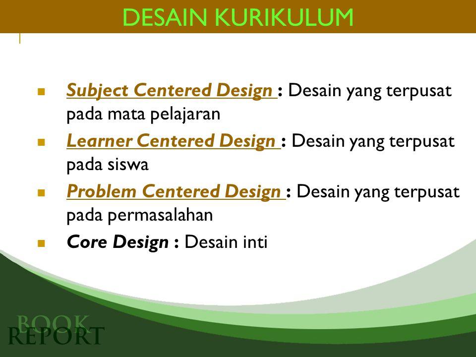DESAIN KURIKULUM Subject Centered Design : Desain yang terpusat pada mata pelajaran. Learner Centered Design : Desain yang terpusat pada siswa.