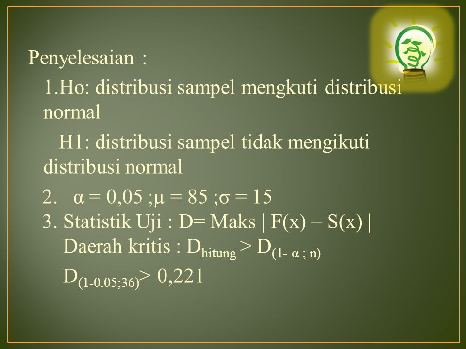 Penyelesaian : 1.Ho: distribusi sampel mengkuti distribusi normal H1: distribusi sampel tidak mengikuti distribusi normal 2. α = 0,05 ;µ = 85 ;σ = 15 3. Statistik Uji : D= Maks | F(x) – S(x) | Daerah kritis : Dhitung > D(1- α ; n) D(1-0.05;36)> 0,221
