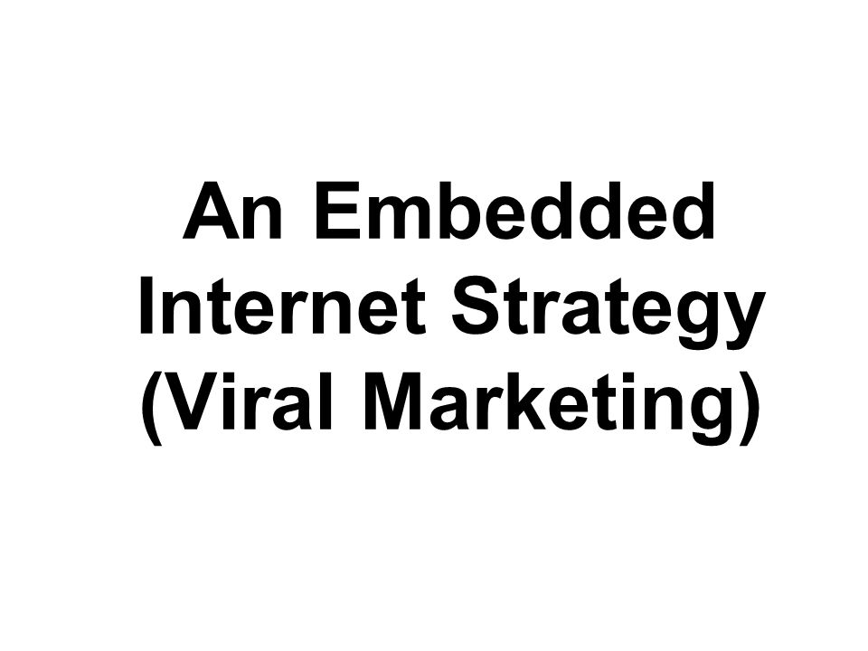 An Embedded Internet Strategy (Viral Marketing)