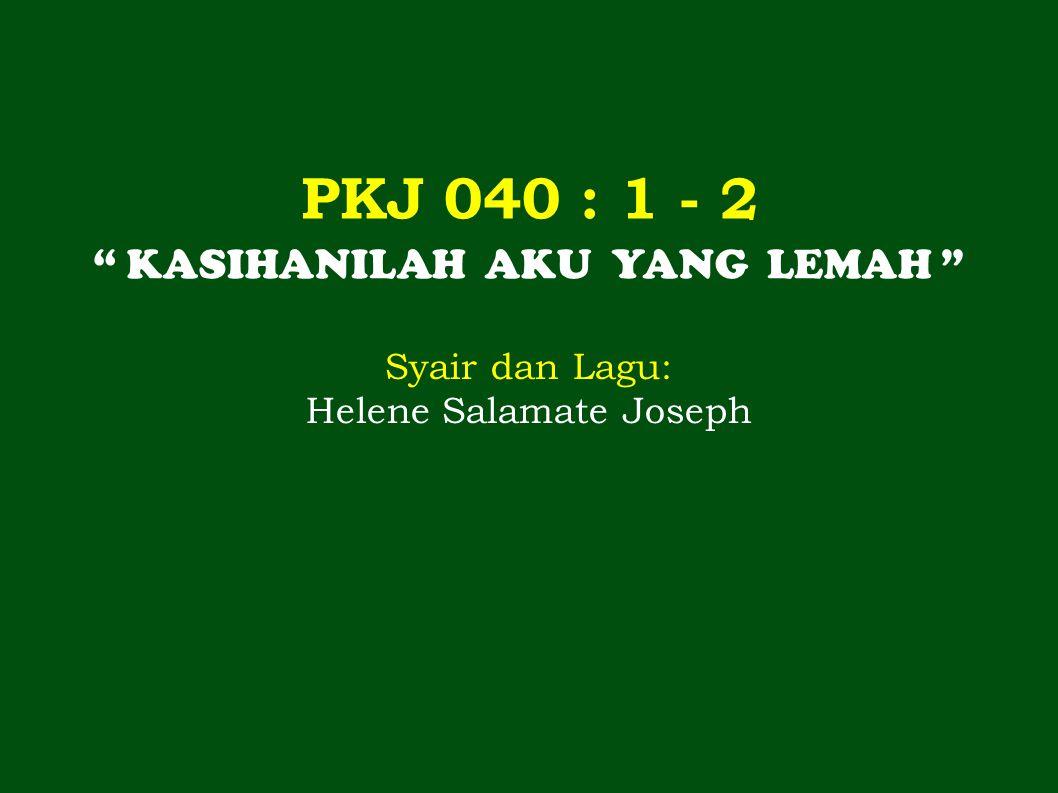 PKJ 040 : 1 - 2 KASIHANILAH AKU YANG LEMAH Syair dan Lagu: