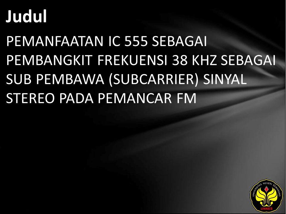 Judul PEMANFAATAN IC 555 SEBAGAI PEMBANGKIT FREKUENSI 38 KHZ SEBAGAI SUB PEMBAWA (SUBCARRIER) SINYAL STEREO PADA PEMANCAR FM.