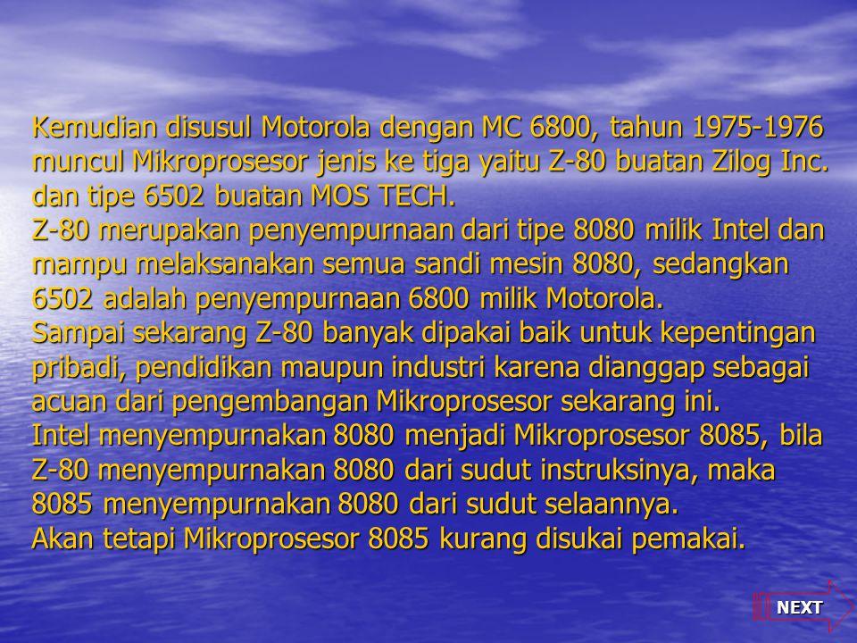 Kemudian disusul Motorola dengan MC 6800, tahun 1975-1976 muncul Mikroprosesor jenis ke tiga yaitu Z-80 buatan Zilog Inc. dan tipe 6502 buatan MOS TECH. Z-80 merupakan penyempurnaan dari tipe 8080 milik Intel dan mampu melaksanakan semua sandi mesin 8080, sedangkan 6502 adalah penyempurnaan 6800 milik Motorola. Sampai sekarang Z-80 banyak dipakai baik untuk kepentingan pribadi, pendidikan maupun industri karena dianggap sebagai acuan dari pengembangan Mikroprosesor sekarang ini. Intel menyempurnakan 8080 menjadi Mikroprosesor 8085, bila Z-80 menyempurnakan 8080 dari sudut instruksinya, maka 8085 menyempurnakan 8080 dari sudut selaannya. Akan tetapi Mikroprosesor 8085 kurang disukai pemakai.