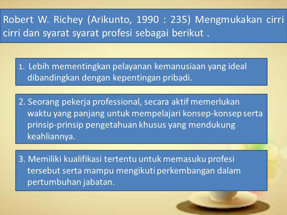 Robert W. Richey (Arikunto, 1990 : 235) Mengmukakan cirri cirri dan syarat syarat profesi sebagai berikut .