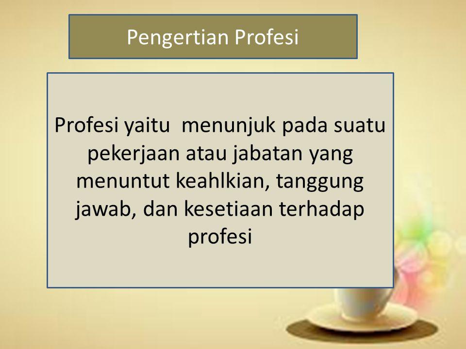 Pengertian Profesi Profesi yaitu menunjuk pada suatu pekerjaan atau jabatan yang menuntut keahlkian, tanggung jawab, dan kesetiaan terhadap profesi.