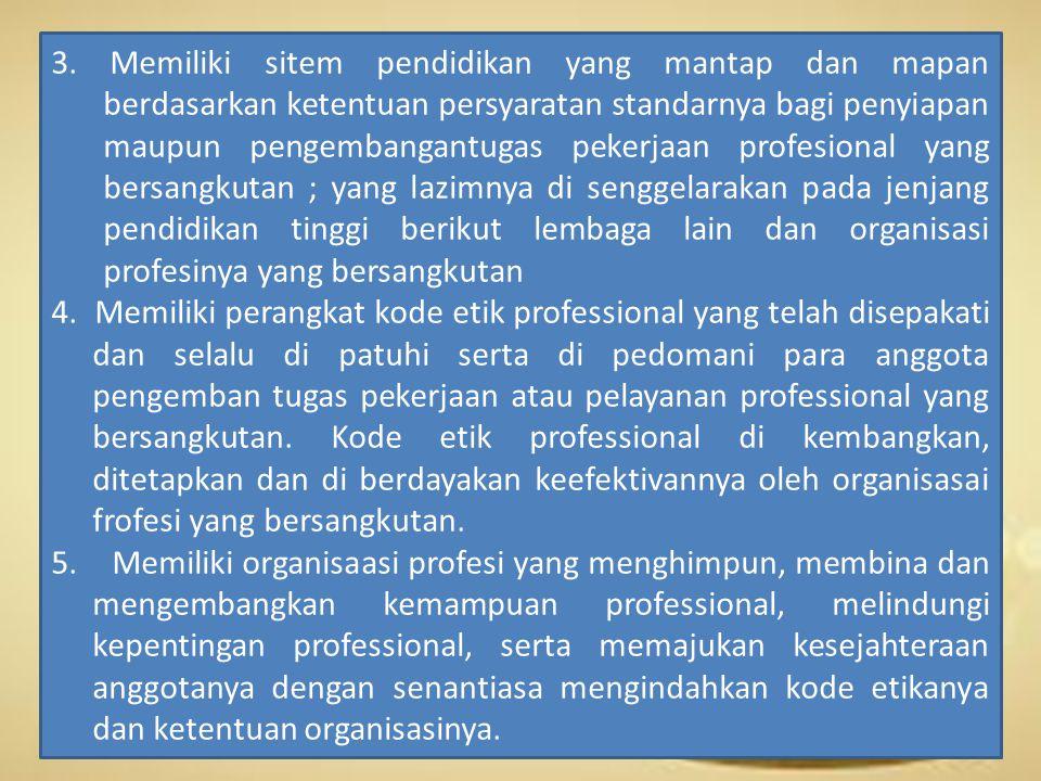 3. Memiliki sitem pendidikan yang mantap dan mapan berdasarkan ketentuan persyaratan standarnya bagi penyiapan maupun pengembangantugas pekerjaan profesional yang bersangkutan ; yang lazimnya di senggelarakan pada jenjang pendidikan tinggi berikut lembaga lain dan organisasi profesinya yang bersangkutan