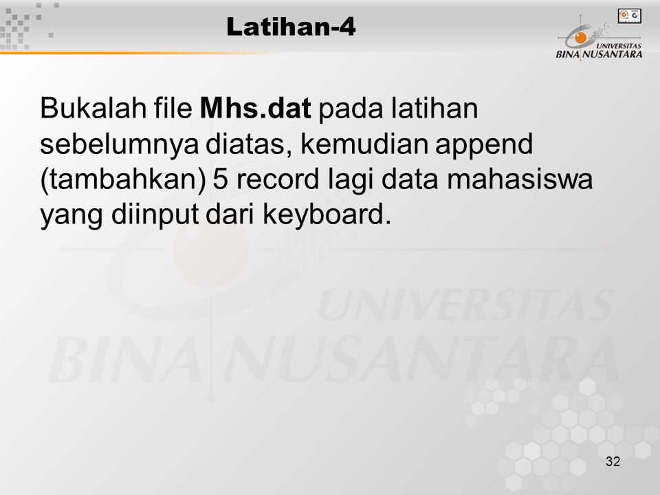 Latihan-4 Bukalah file Mhs.dat pada latihan sebelumnya diatas, kemudian append (tambahkan) 5 record lagi data mahasiswa yang diinput dari keyboard.
