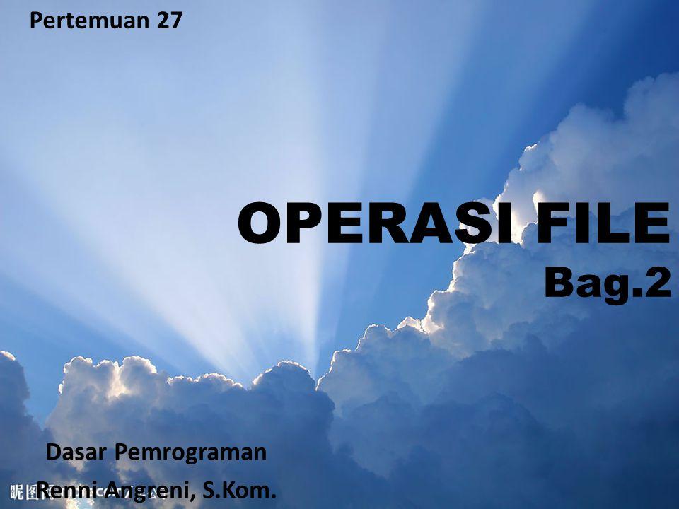 OPERASI FILE Bag.2 Pertemuan 27 Dasar Pemrograman