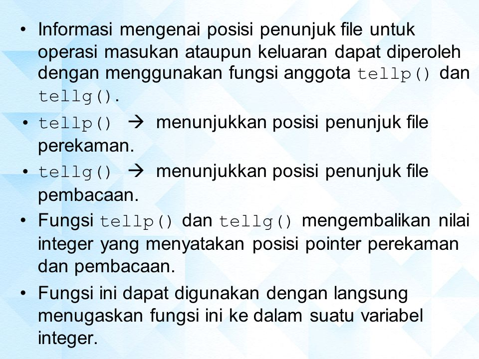 Informasi mengenai posisi penunjuk file untuk operasi masukan ataupun keluaran dapat diperoleh dengan menggunakan fungsi anggota tellp() dan tellg().