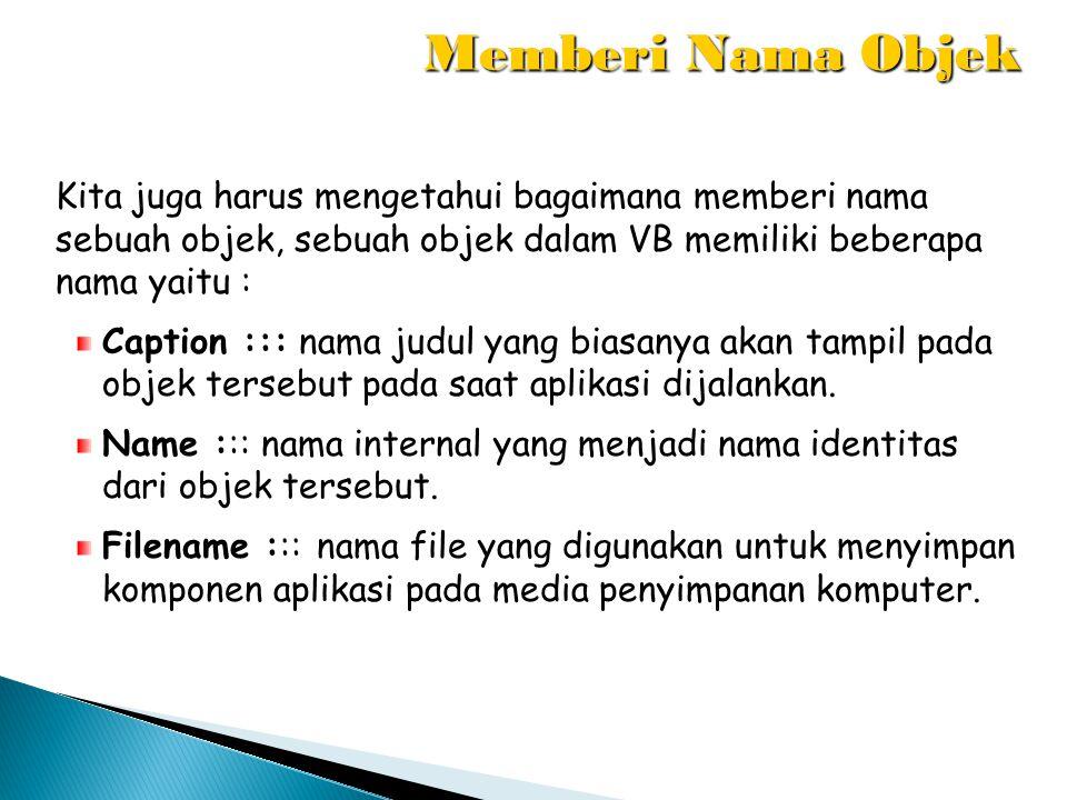Memberi Nama Objek Kita juga harus mengetahui bagaimana memberi nama sebuah objek, sebuah objek dalam VB memiliki beberapa nama yaitu :