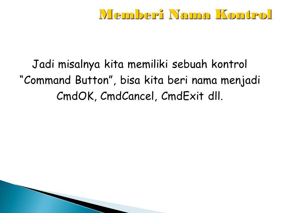 Memberi Nama Kontrol Jadi misalnya kita memiliki sebuah kontrol Command Button , bisa kita beri nama menjadi CmdOK, CmdCancel, CmdExit dll.