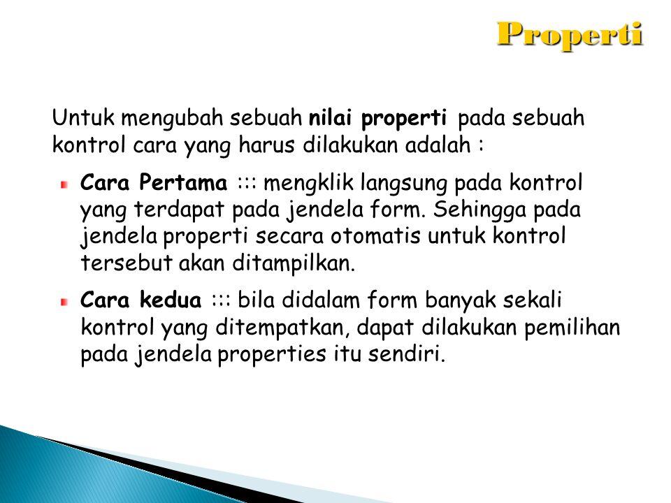 Properti Untuk mengubah sebuah nilai properti pada sebuah kontrol cara yang harus dilakukan adalah :