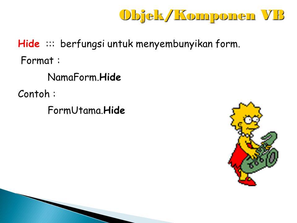 Objek/Komponen VB Hide ::: berfungsi untuk menyembunyikan form.
