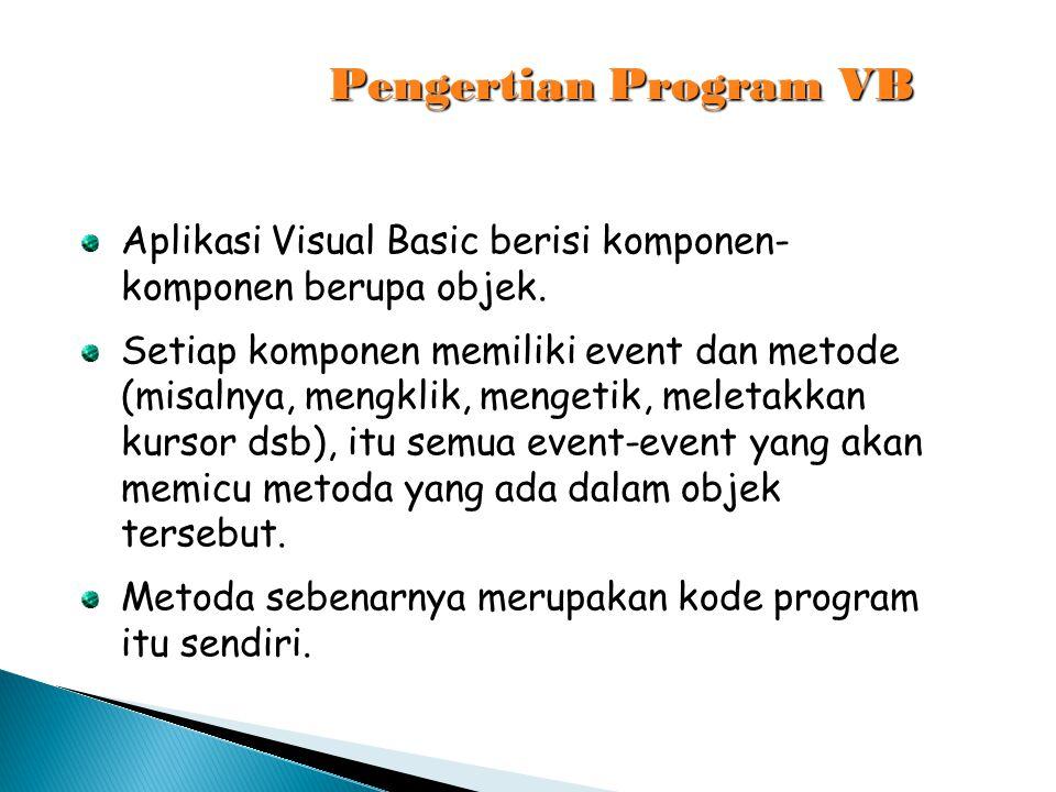 Pengertian Program VB Aplikasi Visual Basic berisi komponen-komponen berupa objek.
