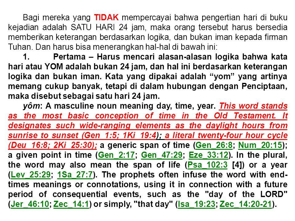 Bagi mereka yang TIDAK mempercayai bahwa pengertian hari di buku kejadian adalah SATU HARI 24 jam, maka orang tersebut harus bersedia memberikan keterangan berdasarkan logika, dan bukan iman kepada firman Tuhan. Dan harus bisa menerangkan hal-hal di bawah ini: